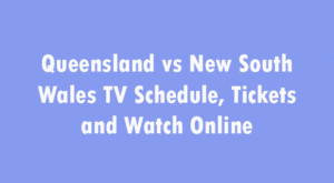 Queensland vs New South Wales TV Schedule, Tickets and Watch Online