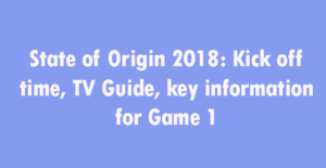 State of Origin 2018 Game 1 info